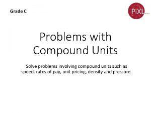 Grade C Problems with Compound Units Solve problems