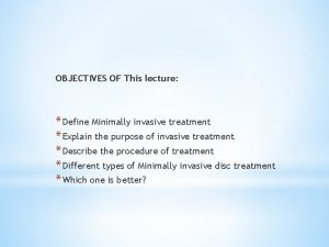 OBJECTIVES OF This lecture Define Minimally invasive treatment