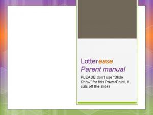 Lotterease Parent manual PLEASE dont use Slide Show