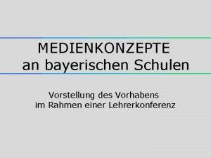 MEDIENKONZEPTE an bayerischen Schulen Vorstellung des Vorhabens im