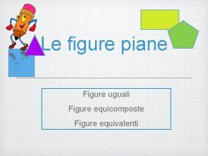 Le figure piane Figure uguali Figure equicomposte Figure