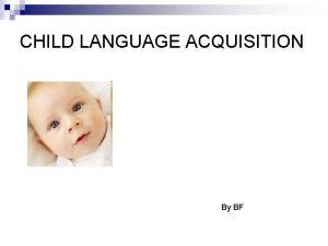 CHILD LANGUAGE ACQUISITION By BF CHILD LANGUAGE ACQUISITION