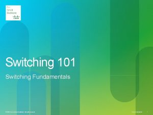 Switching 101 Switching Fundamentals 2010 Cisco andor its