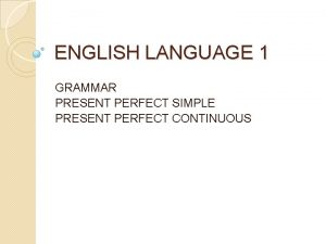 ENGLISH LANGUAGE 1 GRAMMAR PRESENT PERFECT SIMPLE PRESENT