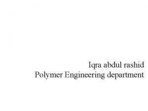 Iqra abdul rashid Polymer Engineering department Polymer Science