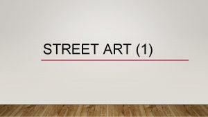 STREET ART 1 WHAT IS STREET ART Street