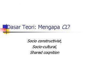 Dasar Teori Mengapa CL Socio constructivist Sociocultural Shared