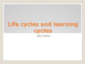 Life cycles and learning cycles John Heron John