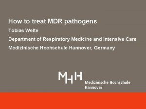 How to treat MDR pathogens Tobias Welte Department