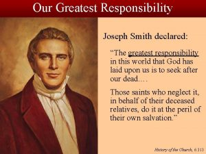 Our Greatest Responsibility Joseph Smith declared The greatest