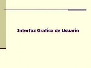 Interfaz Grafica de Usuario Interfaz de Usuario La