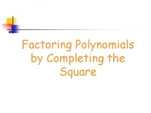 Factoring Polynomials by Completing the Square Perfect Square
