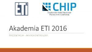 Akademia ETI 2016 PREZENTACJA MIKROKONTROLERY Czym jest mikrokontroler