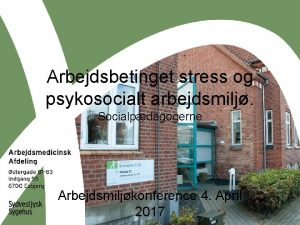 Arbejdsbetinget stress og psykosocialt arbejdsmilj Socialpdagogerne Arbejdsmiljkonference 4
