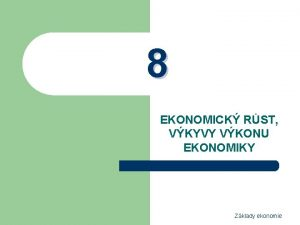 8 EKONOMICK RST VKYVY VKONU EKONOMIKY Zklady ekonomie