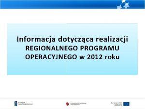 Informacja dotyczca realizacji REGIONALNEGO PROGRAMU OPERACYJNEGO w 2012