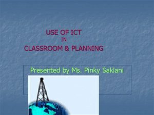 USE OF ICT IN CLASSROOM PLANNING Presented by