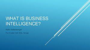 WHAT IS BUSINESS INTELLIGENCE Kathi Kellenberger For Coder