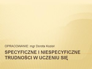 OPRACOWANIE mgr Dorota Kozio SPECYFICZNE I NIESPECYFICZNE TRUDNOCI
