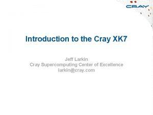 Introduction to the Cray XK 7 Jeff Larkin