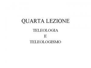 QUARTA LEZIONE TELEOLOGIA E TELEOLOGISMO In che senso