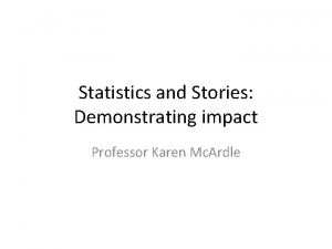 Statistics and Stories Demonstrating impact Professor Karen Mc