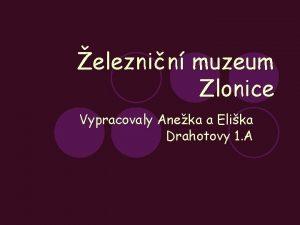 eleznin muzeum Zlonice Vypracovaly Aneka a Elika Drahotovy