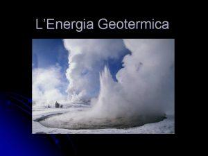 LEnergia Geotermica Che cos Lenergia geotermica lenergia che