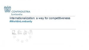 Internationalization a way for competitiveness Worldin Lombardy CONFINDUSTRI