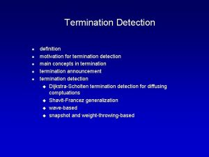 Termination Detection n n definition motivation for termination