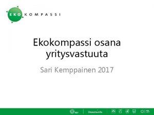 Ekokompassi osana yritysvastuuta Sari Kemppainen 2017 Ekokompassin taustavoimat