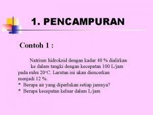 1 PENCAMPURAN Contoh 1 Natrium hidroksid dengan kadar