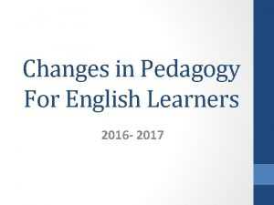 Changes in Pedagogy For English Learners 2016 2017