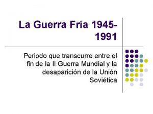 La Guerra Fra 19451991 Periodo que transcurre entre
