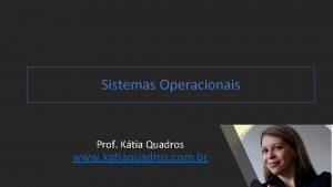 Sistemas Operacionais Prof Ktia Quadros www katiaquadros com