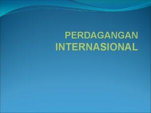 PERDAGANGAN INTERNASIONAL PEMBAHASAN Perdagangan Internasional adalah perdagangan yang