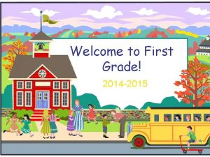Welcome to First Grade 2014 2015 Welcome to