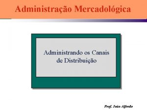 Administrao Mercadolgica Administrando os Canais de Distribuio Prof