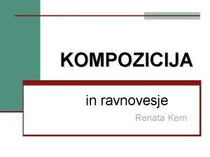 KOMPOZICIJA in ravnovesje Renata Kern LIKOVNA KOMPOZICIJA sestava