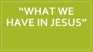 WHAT WE HAVE IN JESUS What We Have