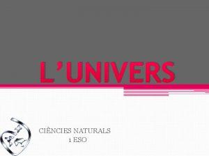 LUNIVERS CINCIES NATURALS 1 ESO LUNIVERS Si miram