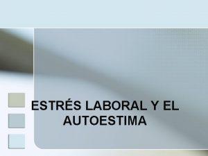 ESTRS LABORAL Y EL AUTOESTIMA INTRODUCCIN n El