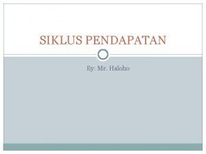 SIKLUS PENDAPATAN By Mr Haloho Sifat Siklus Pendapatan