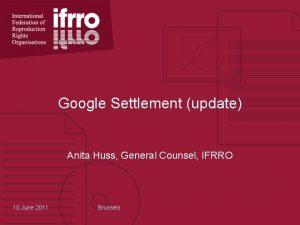 Google Settlement update Anita Huss General Counsel IFRRO