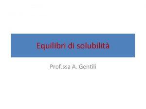 Equilibri di solubilit Prof ssa A Gentili Elettroliti