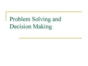 Problem Solving and Decision Making n Problem solving