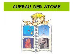 AUFBAU DER ATOME Der Aufbau eines Atoms Eine