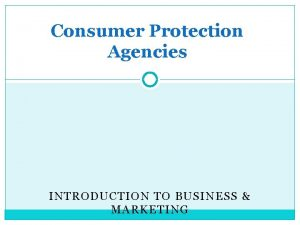 Consumer Protection Agencies INTRODUCTION TO BUSINESS MARKETING Consumer