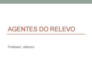 AGENTES DO RELEVO Professor Jeferson Foras ou agentes