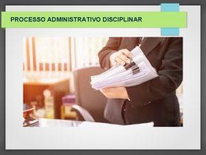 PROCESSO ADMINISTRATIVO DISCIPLINAR PROCESSO ADMINISTRATIVO DISCIPLINAR CONCEITO E